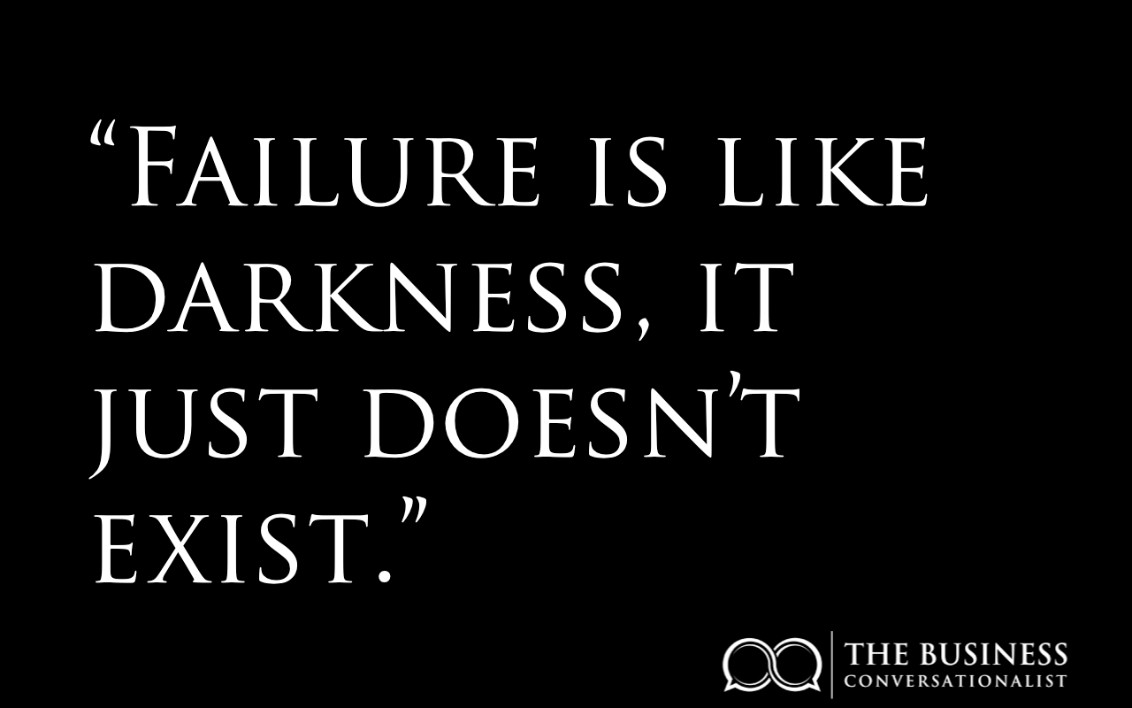 Why people fail? Well failure is like darkness, it just doesn't exist.