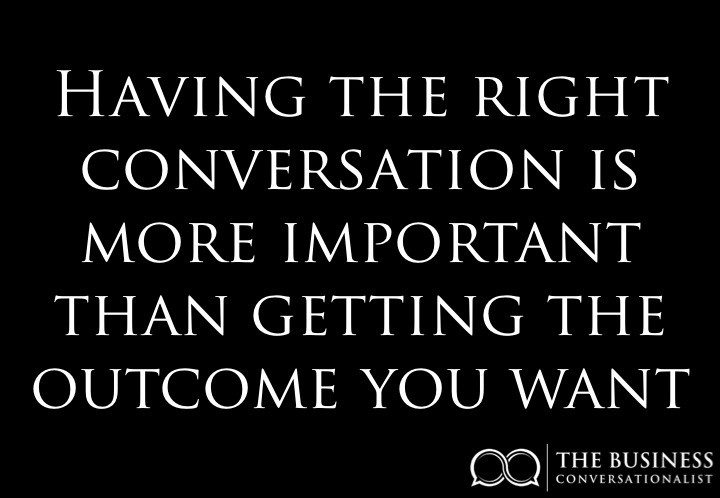 Having the right conversation is more important than getting the outcome you want