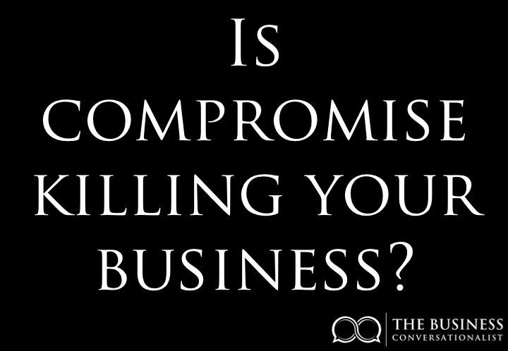 Is compromise killing your business?